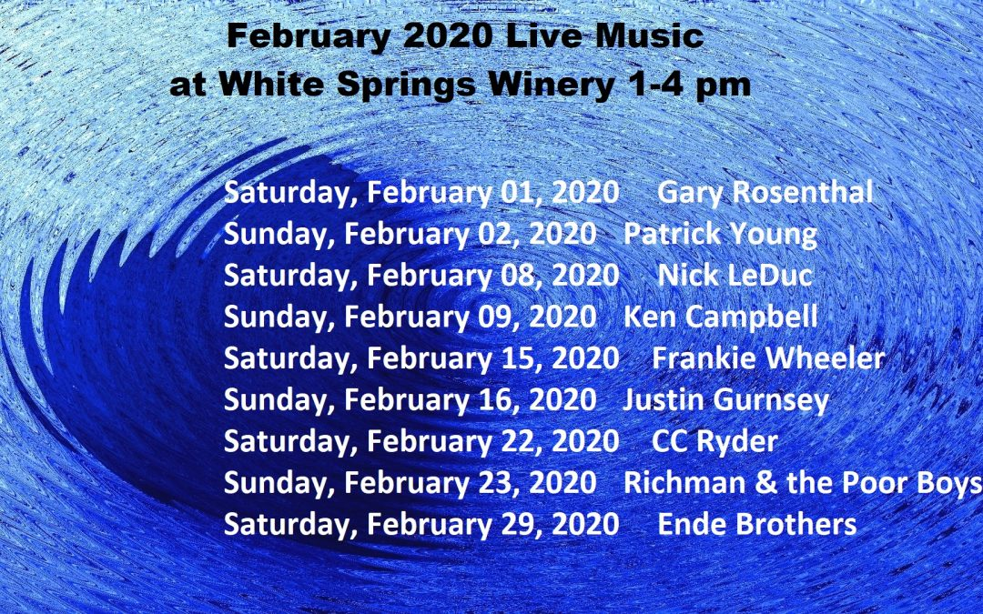 February 2020 Live Music schedule at White Springs Winery February 2020: Live Music Schedule (1-4 pm) on: Saturday, February 01, 2020 Gary Rosenthal Sunday, February 02, 2020 Patrick Young Saturday, February 08, 2020 Nick LeDuc Sunday, February 09, 2020 Ken Campbell Saturday, February 15, 2020 Frankie Wheeler Sunday, February 16, 2020 Justin Gurnsey Saturday, February 22, 2020 CC Ryder Sunday, February 23, 2020 Richman & the Poor Boys Saturday, February 29, 2020 Ende Brothers